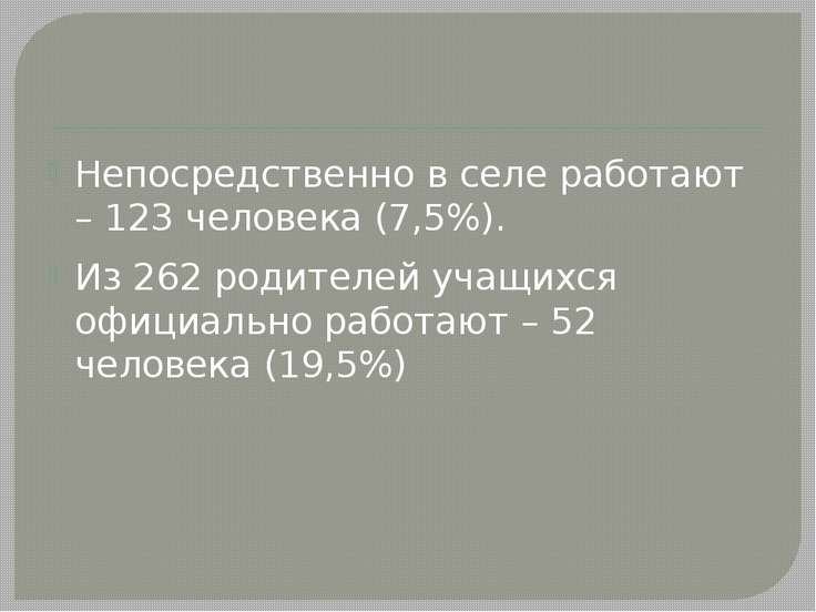 Непосредственно в селе работают – 123 человека (7,5%). Из 262 родителей учащи...