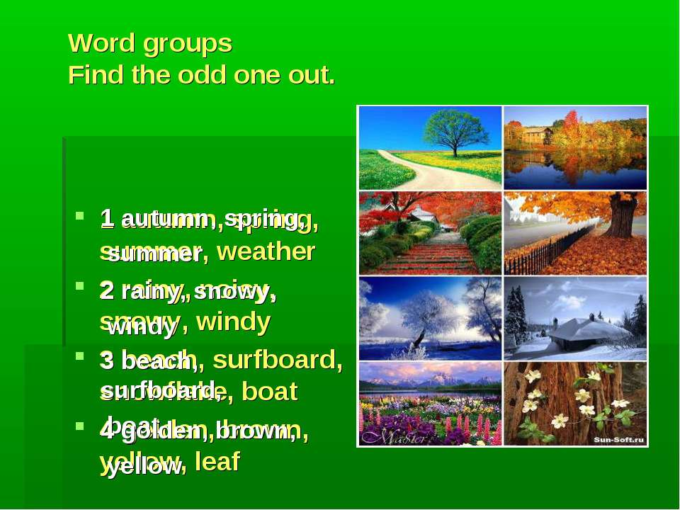 Word groups Find the odd one out. 1 autumn, spring, summer, weather 2 rainy, ...