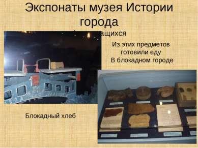 Экспонаты музея Истории города фото учащихся Блокадный хлеб Из этих предметов...