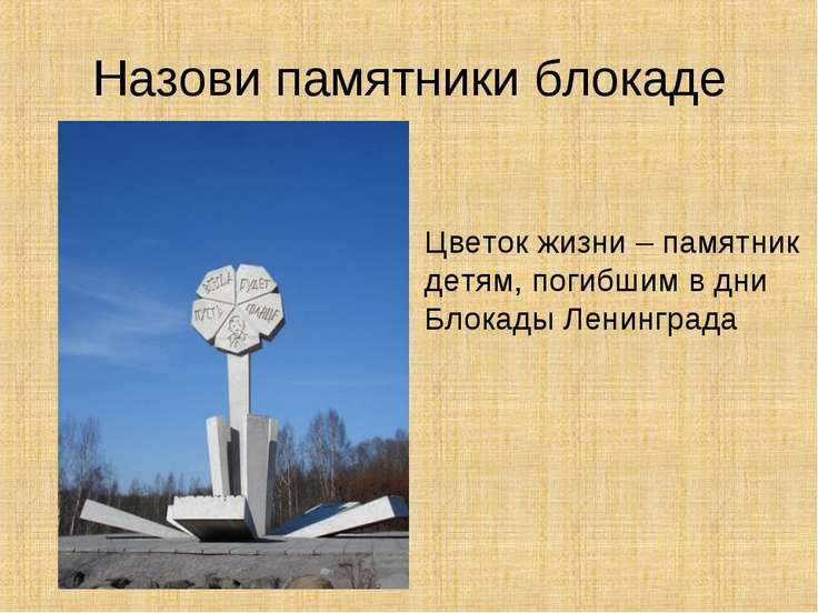 Назови памятники блокаде Цветок жизни – памятник детям, погибшим в дни Блокад...