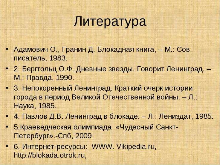 Литература Адамович О., Гранин Д. Блокадная книга, – М.: Сов. писатель, 1983....