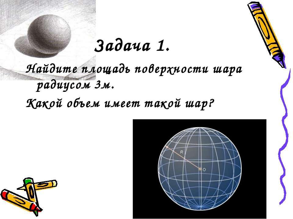 Задача 1. Найдите площадь поверхности шара радиусом 3м. Какой объем имеет так...