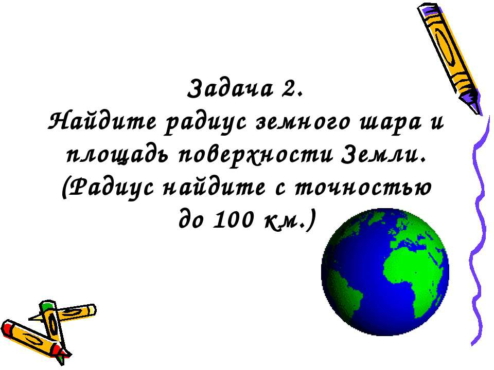 Задача 2. Найдите радиус земного шара и площадь поверхности Земли. (Радиус на...