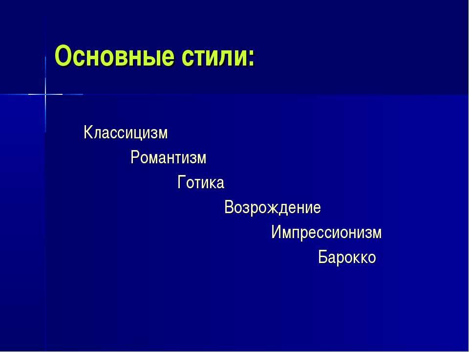 Основные стили: Классицизм Романтизм Готика Возрождение Импрессионизм Барокко