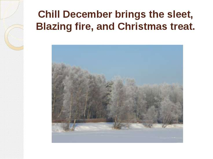 Chill December brings the sleet, Blazing fire, and Christmas treat.