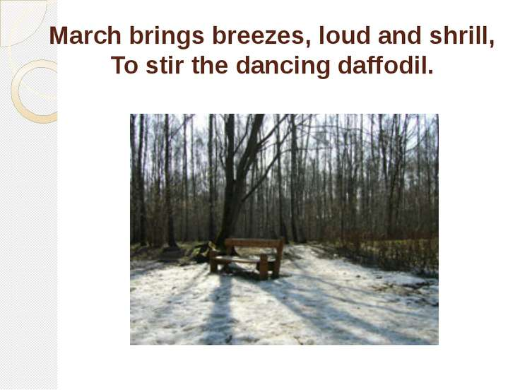 March brings breezes, loud and shrill, To stir the dancing daffodil.