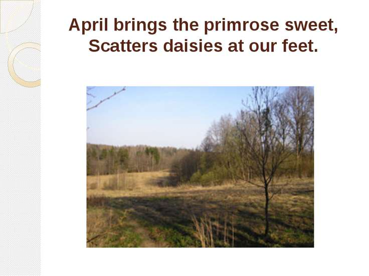 April brings the primrose sweet, Scatters daisies at our feet.