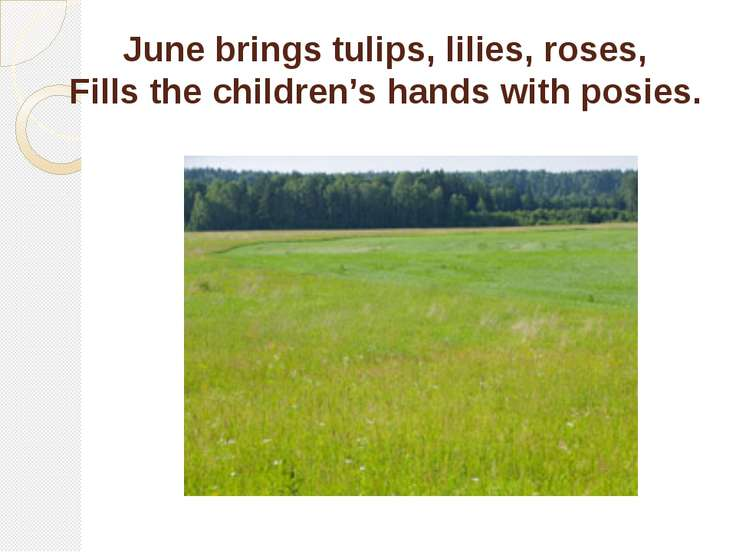 June brings tulips, lilies, roses, Fills the children's hands with posies.
