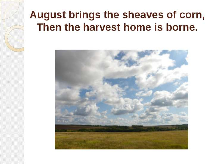 August brings the sheaves of corn, Then the harvest home is borne.