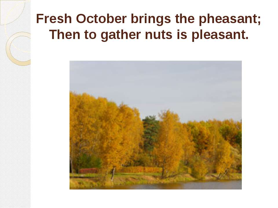 Fresh October brings the pheasant; Then to gather nuts is pleasant.