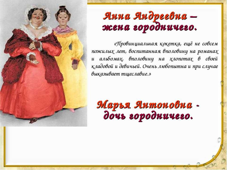 Анна Андреевна – жена городничего. «Провинциальная кокетка, ещё не совсем пож...