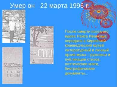Умер он 22 марта 1996 г. После смерти поэта его вдова Раиса Ивановна передала...
