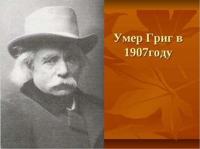 Умер Григ в 1907году