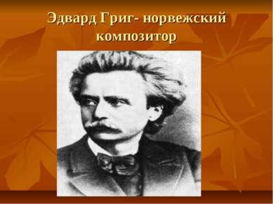 Эдвард Григ- норвежский композитор