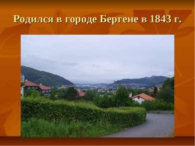 Родился в городе Бергене в 1843 г.