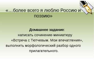 «…более всего я люблю Россию и поэзию» Домашнее задание: написать сочинение-м...