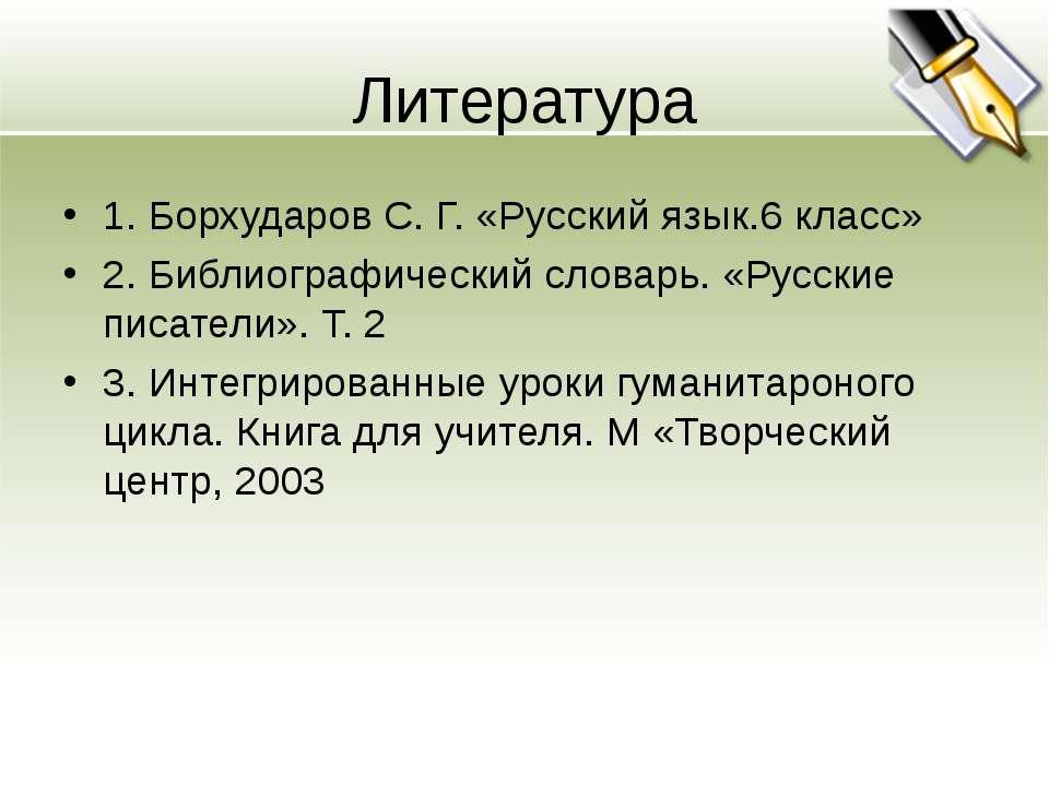 Литература 1. Борхударов С. Г. «Русский язык.6 класс» 2. Библиографический сл...