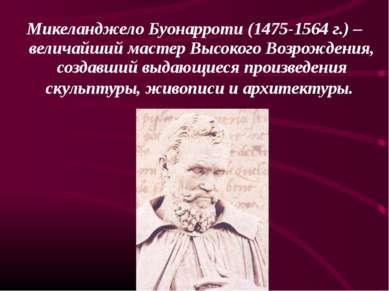 Микеланджело Буонарроти (1475-1564 г.) – величайший мастер Высокого Возрожден...