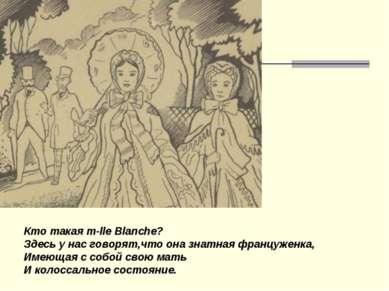 Кто такая m-lle Blanche? Здесь у нас говорят,что она знатная француженка, Име...