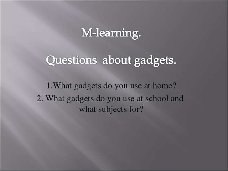 1.What gadgets do you use at home? 2. What gadgets do you use at school and w...