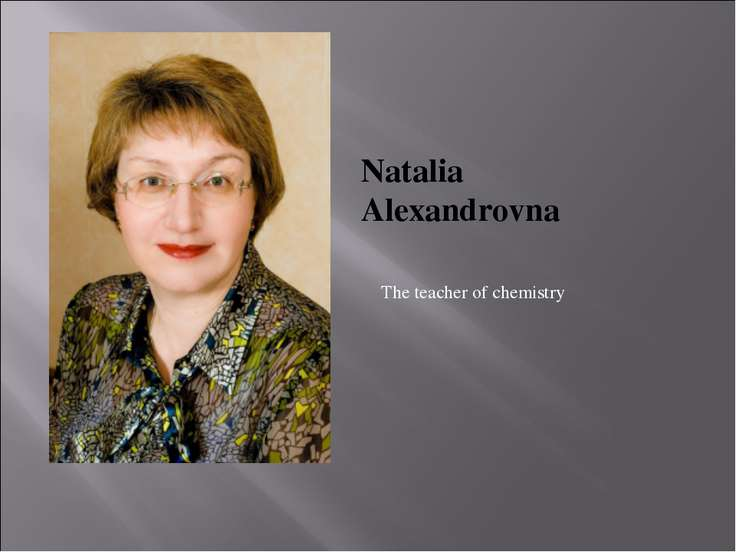 Natalia Alexandrovna The teacher of chemistry