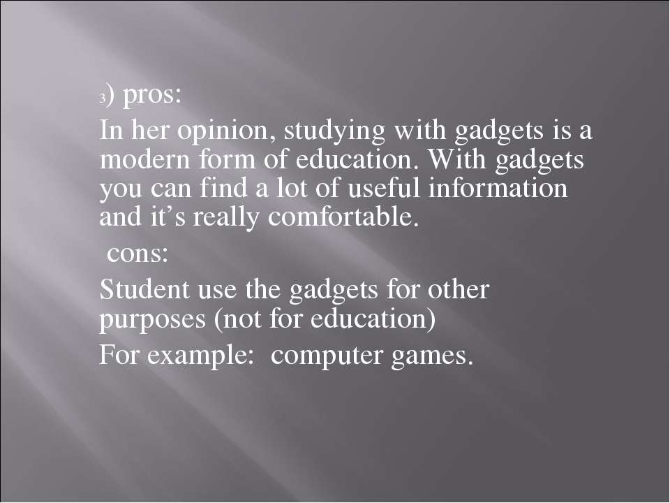 3) pros: In her opinion, studying with gadgets is a modern form of education....