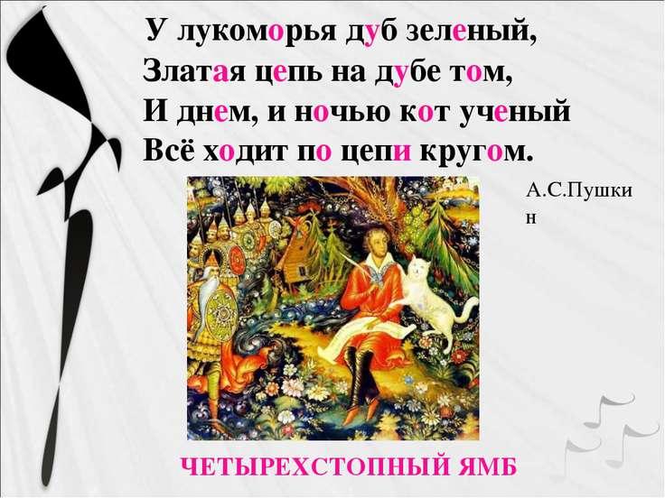 У лукоморья дуб зеленый, Златая цепь на дубе том, И днем, и ночью кот ученый ...