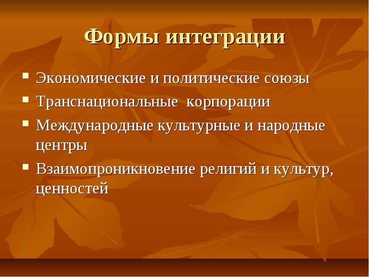 Формы интеграции Экономические и политические союзы Транснациональные корпора...
