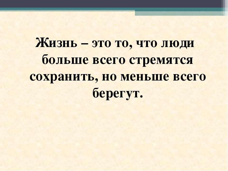 Жизнь – это то, что люди больше всего стремятся сохранить, но меньше всего бе...