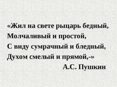 «Жил на свете рыцарь бедный, Молчаливый и простой, С виду сумрачный и бледный...