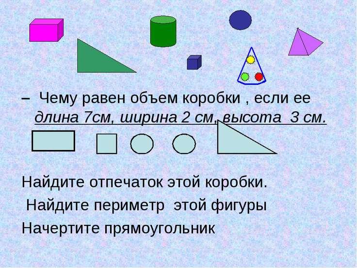 – Чему равен объем коробки , если ее длина 7см, ширина 2 см, высота 3 см. Най...