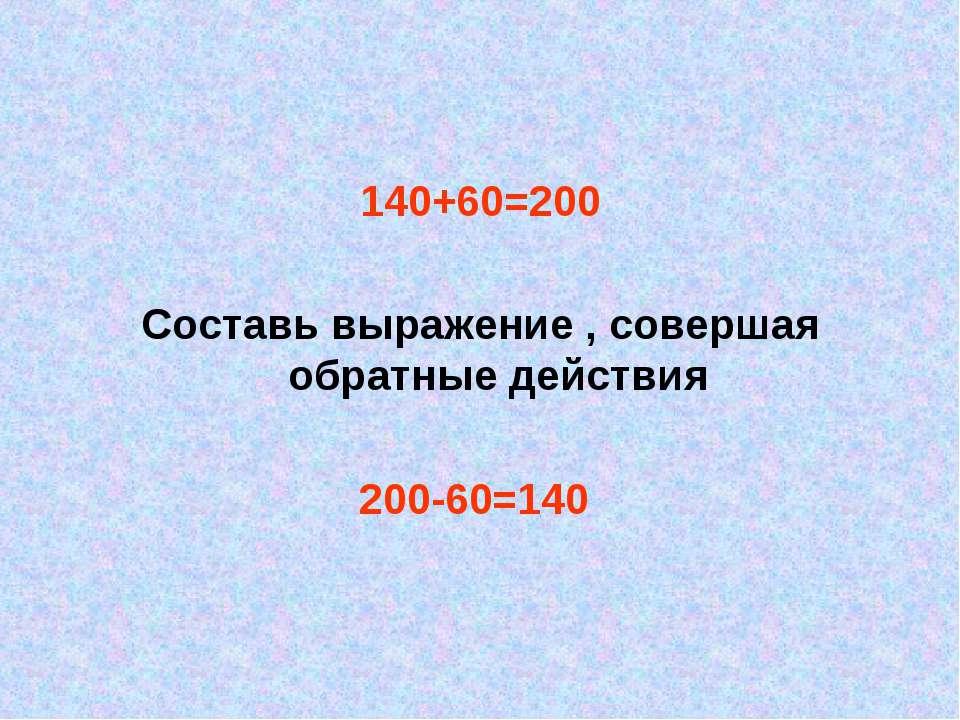 140+60=200 Составь выражение , совершая обратные действия 200-60=140