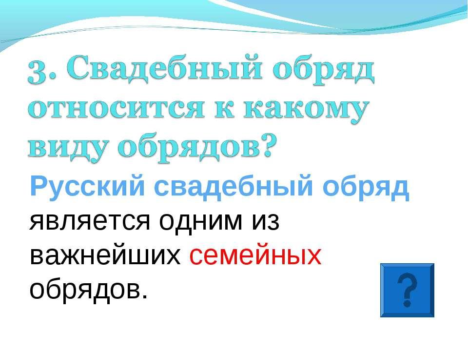 Русский свадебный обряд является одним из важнейших семейных обрядов.