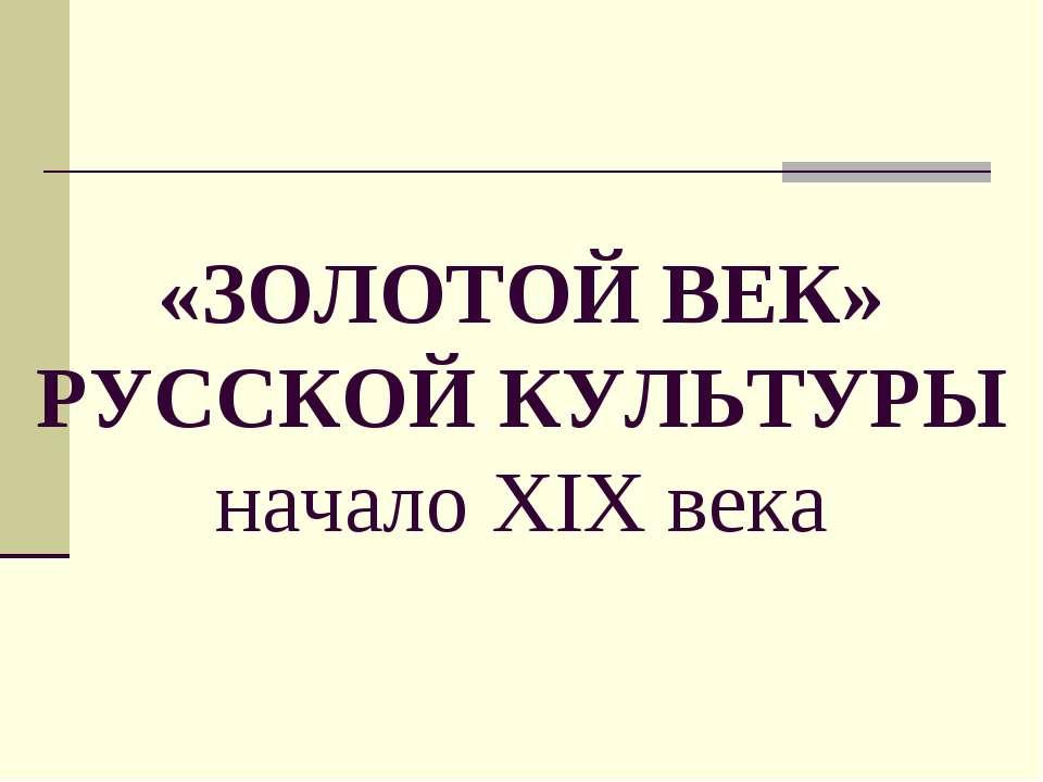 «ЗОЛОТОЙ ВЕК» РУССКОЙ КУЛЬТУРЫ начало XIX века