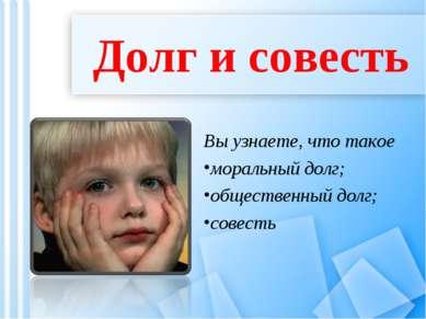 Долг и совесть Вы узнаете, что такое моральный долг; общественный долг; совесть