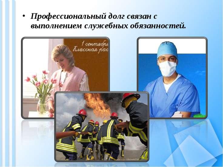 Профессиональный долг связан с выполнением служебных обязанностей.