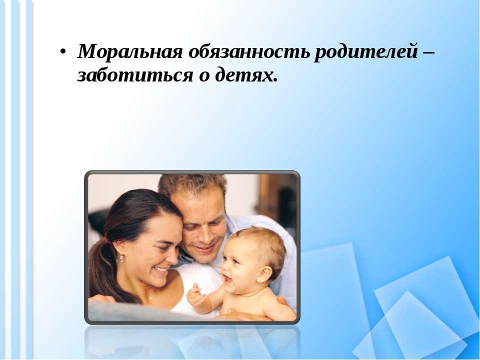 Моральная обязанность родителей – заботиться о детях.