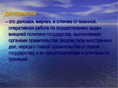 ДИПЛОМАТИЯ – это деловая, мирная, в отличие от военной, оперативная работа по...