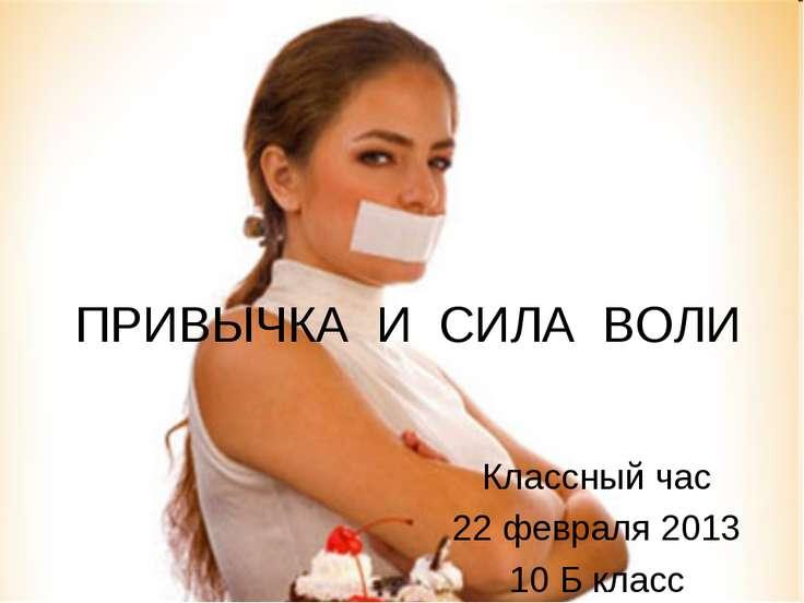 ПРИВЫЧКА И СИЛА ВОЛИ Классный час 22 февраля 2013 10 Б класс