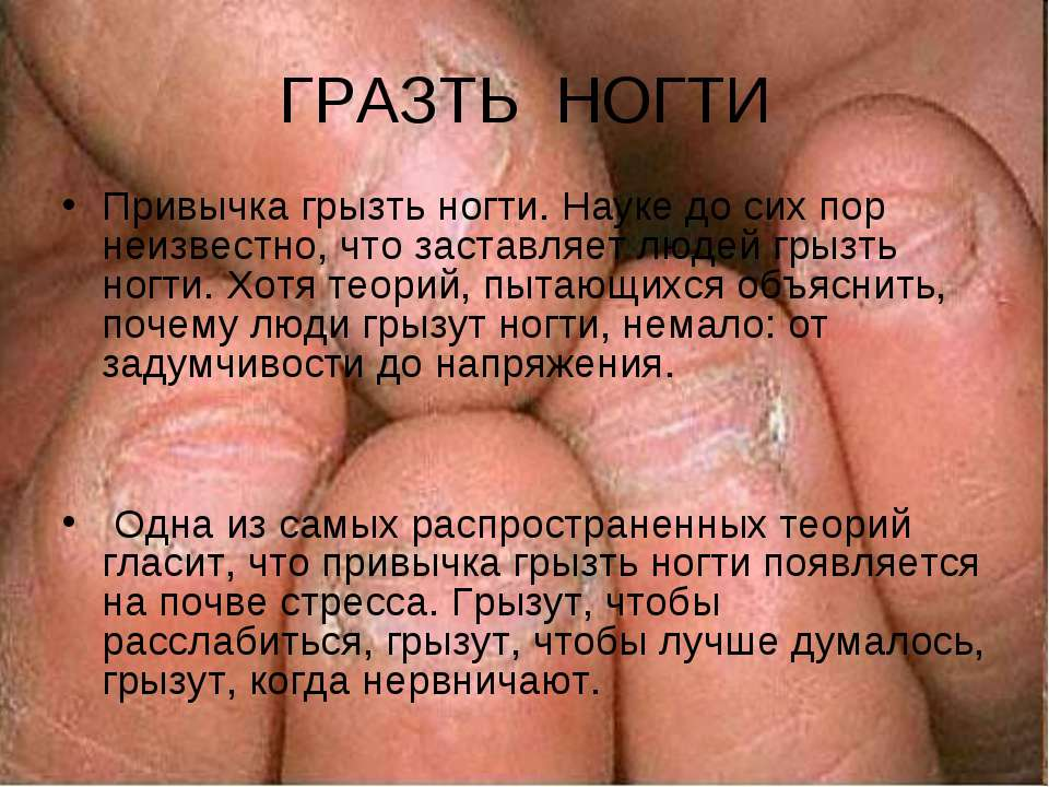ГРАЗТЬ НОГТИ Привычка грызть ногти. Науке до сих пор неизвестно, что заставля...
