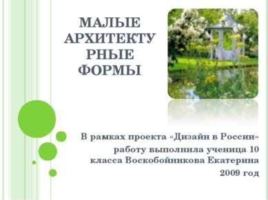 МАЛЫЕ АРХИТЕКТУРНЫЕ ФОРМЫ В рамках проекта «Дизайн в России» работу выполнила...