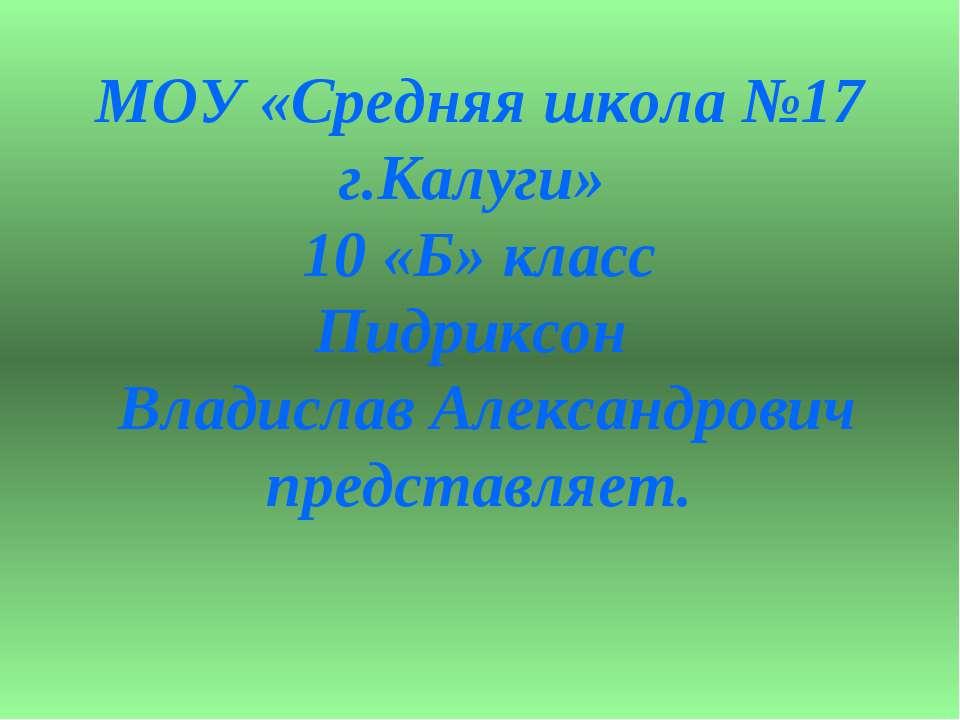 МОУ «Средняя школа №17 г.Калуги» 10 «Б» класс Пидриксон Владислав Александров...