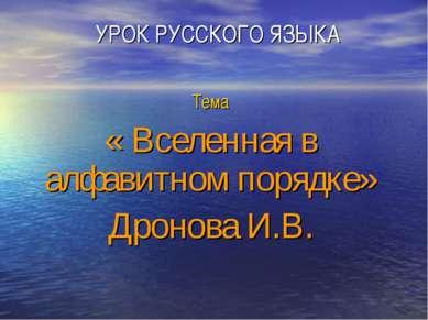 УРОК РУССКОГО ЯЗЫКА Тема « Вселенная в алфавитном порядке» Дронова И.В.