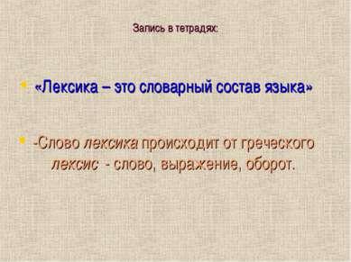 Запись в тетрадях: «Лексика – это словарный состав языка» -Слово лексика прои...