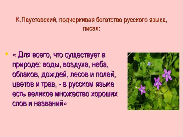 К.Паустовский, подчеркивая богатство русского языка, писал: « Для всего, что ...