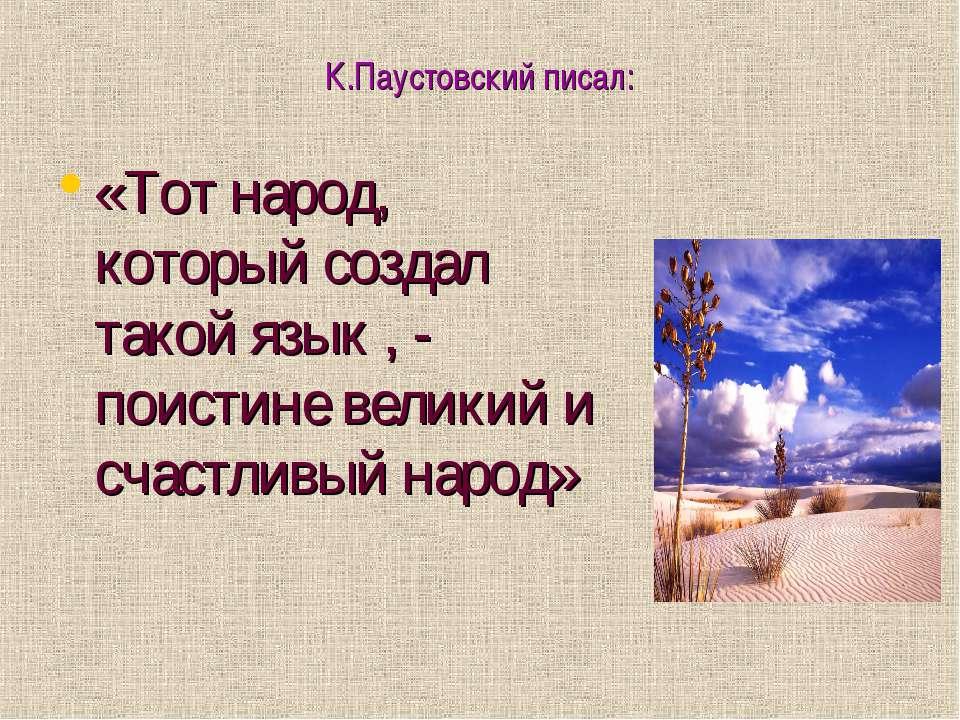 К.Паустовский писал: «Тот народ, который создал такой язык , - поистине велик...