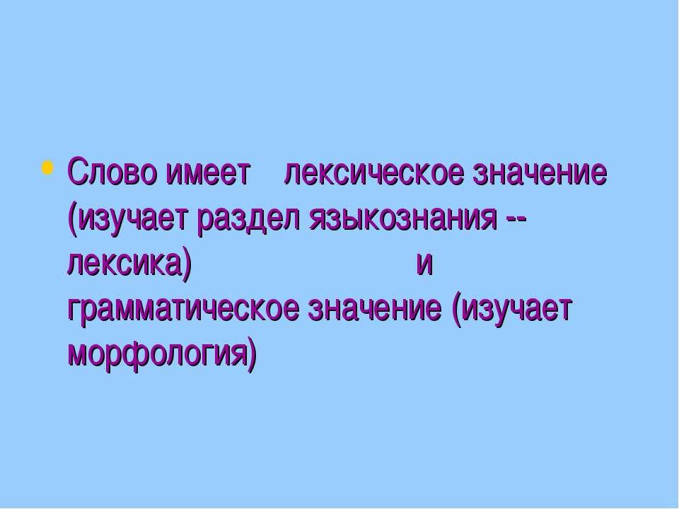 Слово имеет лексическое значение (изучает раздел языкознания -- лексика) и гр...