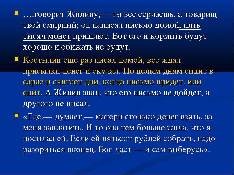 ….говорит Жилину,— ты все серчаешь, а товарищ твой смирный; он написал письмо...