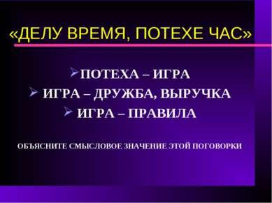 «ДЕЛУ ВРЕМЯ, ПОТЕХЕ ЧАС» ПОТЕХА – ИГРА ИГРА – ДРУЖБА, ВЫРУЧКА ИГРА – ПРАВИЛА ...