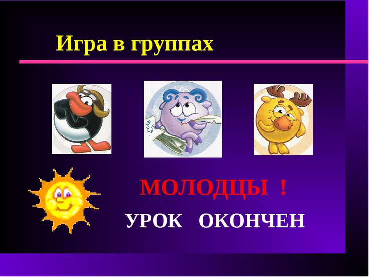 Игра в группах УРОК ОКОНЧЕН МОЛОДЦЫ !